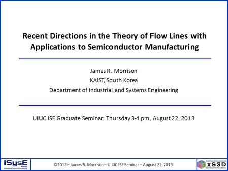 ©2013 – James R. Morrison – UIUC ISE Seminar – August 22, 2013 Recent Directions in the Theory of Flow Lines with Applications to Semiconductor Manufacturing.