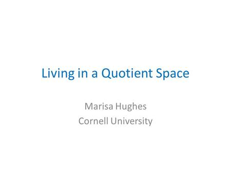 Living in a Quotient Space Marisa Hughes Cornell University.