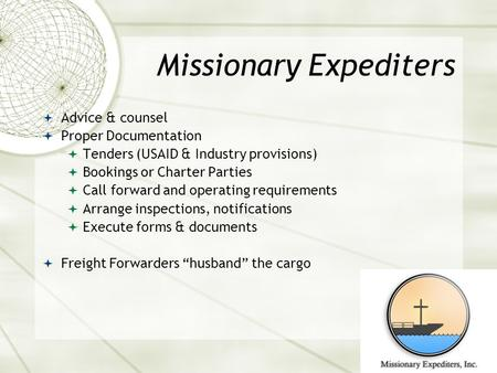 Missionary Expediters  Advice & counsel  Proper Documentation  Tenders (USAID & Industry provisions)  Bookings or Charter Parties  Call forward and.