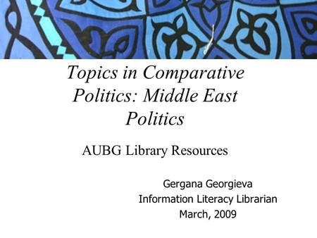 Topics in Comparative Politics: Middle East Politics AUBG Library Resources Gergana Georgieva Information Literacy Librarian March, 2009.