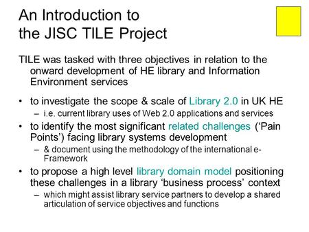 An Introduction to the JISC TILE Project TILE was tasked with three objectives in relation to the onward development of HE library and Information Environment.
