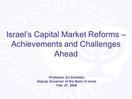Israel's Capital Market Reforms – Achievements and Challenges Ahead Professor Zvi Eckstein Deputy Governor of the Bank of Israel Feb. 27, 2008.