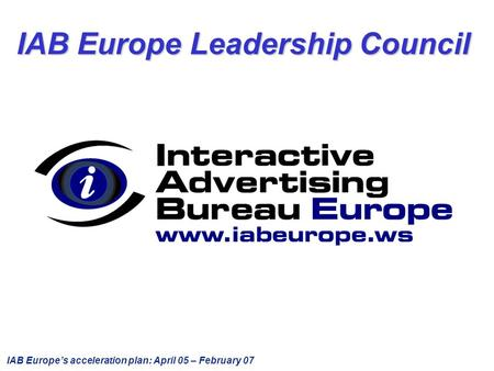 IAB Europe's acceleration plan: April 05 – February 07 IAB Europe Leadership Council.