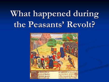What happened during the Peasants' Revolt?.  Your task Use pages 76-77 to find the important events of the Peasants' Revolt Use pages 76-77 to find the.