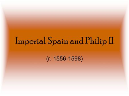 Imperial Spain and Philip II (r. 1556-1598). Kagan's Four Pillars of Spanish Power (U2.6 #1) 1.New World Riches 1.Incredible wealth from gold and silver.