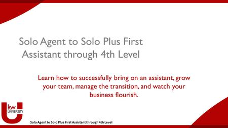 Solo Agent to Solo Plus First Assistant through 4th Level Learn how to successfully bring on an assistant, grow your team, manage the transition, and watch.