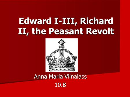 Edward I-III, Richard II, the Peasant Revolt Anna Maria Viinalass 10.B.
