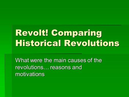 Revolt! Comparing Historical Revolutions What were the main causes of the revolutions… reasons and motivations.