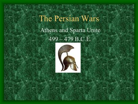 The Persian Wars Athens and Sparta Unite 499 – 479 B.C.E.