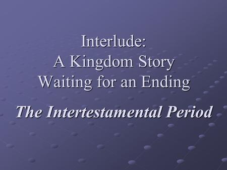 Interlude: A Kingdom Story Waiting for an Ending The Intertestamental Period.