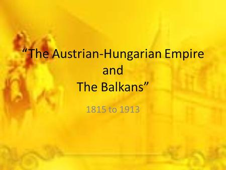 """The Austrian-Hungarian Empire and The Balkans"" 1815 to 1913."