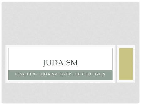 LESSON 3- JUDAISM OVER THE CENTURIES JUDAISM. Judaism over the Centuries The Big Idea Although they were forced out of Israel by the Romans, shared beliefs.