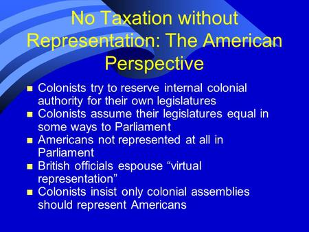 No Taxation without Representation: The American Perspective n Colonists try to reserve internal colonial authority for their own legislatures n Colonists.