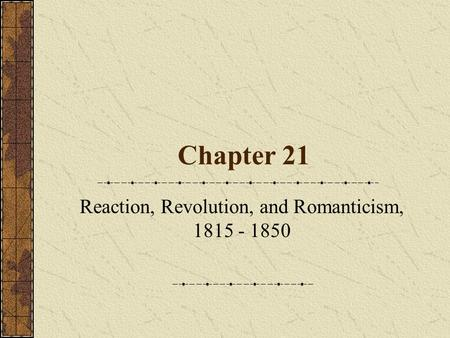 Chapter 21 Reaction, Revolution, and Romanticism, 1815 - 1850.