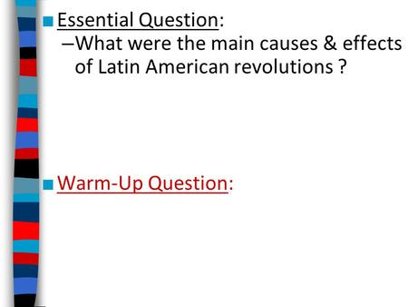 ■ Essential Question: – What were the main causes & effects of Latin American revolutions ? ■ Warm-Up Question: