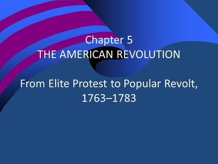 Chapter 5 THE AMERICAN REVOLUTION From Elite Protest to Popular Revolt, 1763–1783.
