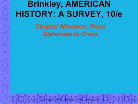 Copyright ©1999 by the McGraw-Hill Companies, Inc.1 Brinkley, AMERICAN HISTORY: A SURVEY, 10/e Chapter Nineteen: From Stalemate to Crisis.