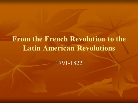 From the French Revolution to the Latin American Revolutions 1791-1822.