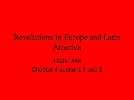 Revolutions in Europe and Latin America 1790-1848 Chapter 4 sections 1 and 2.