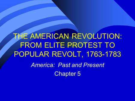 THE AMERICAN REVOLUTION: FROM ELITE PROTEST TO POPULAR REVOLT, 1763-1783 America: Past and Present Chapter 5.