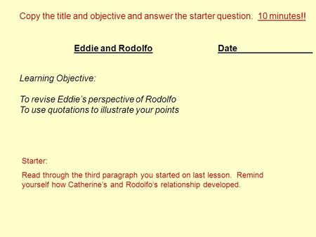 Date Learning Objective: To revise Eddie's perspective of Rodolfo To use quotations to illustrate your points Eddie and Rodolfo Copy the title and objective.