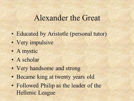 Alexander the Great Educated by Aristotle (personal tutor) Very impulsive A mystic A scholar Very handsome and strong Became king at twenty years old Followed.