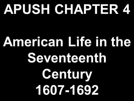 APUSH CHAPTER 4 American Life in the Seventeenth Century 1607-1692.