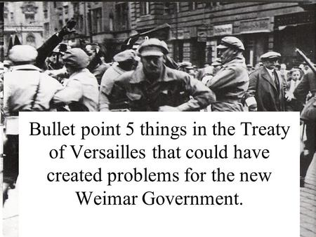 Bullet point 5 things in the Treaty of Versailles that could have created problems for the new Weimar Government.