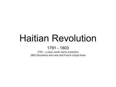 Haitian Revolution 1791 - 1803 1791 – a slave revolt starts revolution 1803 Dessalines wins war and French troops leave.