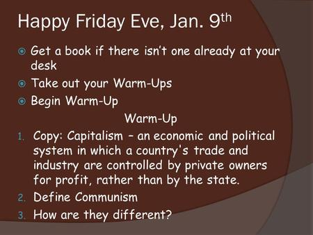 Happy Friday Eve, Jan. 9 th  Get a book if there isn't one already at your desk  Take out your Warm-Ups  Begin Warm-Up Warm-Up 1. Copy: Capitalism.