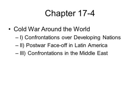 Chapter 17-4 Cold War Around the World –I) Confrontations over Developing Nations –II) Postwar Face-off in Latin America –III) Confrontations in the Middle.