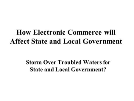 How Electronic Commerce will Affect State and Local Government Storm Over Troubled Waters for State and Local Government?