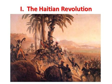 I. The Haitian Revolution. 2 A. Revolution in Haiti 1.only successful slave revolt 2.on the Island of Hispaniola – Spanish colony Santo Domingo in east.