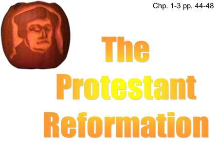 Chp. 1-3 pp. 44-48 The Protestant Reformation.
