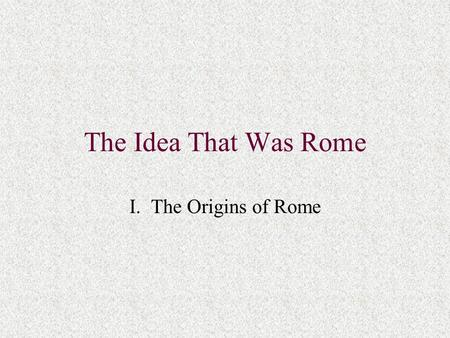 The Idea That Was Rome I. The Origins of Rome. A. Relevance of Roman History to the Past and Present West 1. Greeks v. Romans: inclusiveness 2. Western.