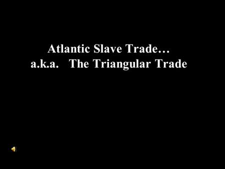 Atlantic Slave Trade… a.k.a. The Triangular Trade.