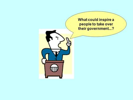 What could inspire a people to take over their government...?