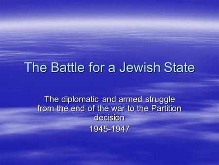 The Battle for a Jewish State The diplomatic and armed struggle from the end of the war to the Partition decision 1945-1947.