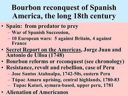 Bourbon reconquest of Spanish America, the long 18th century Spain: from predator to preySpain: from predator to prey –War of Spanish Succession, –10 European.
