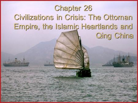 Chapter 26 Civilizations in Crisis: The Ottoman Empire, the Islamic Heartlands and Qing China.
