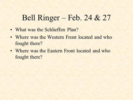 Bell Ringer – Feb. 24 & 27 What was the Schlieffen Plan? Where was the Western Front located and who fought there? Where was the Eastern Front located.