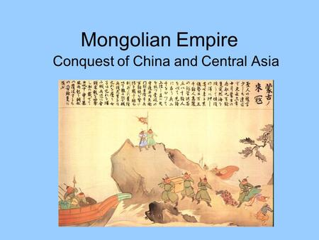 Mongolian Empire Conquest of China and Central Asia.