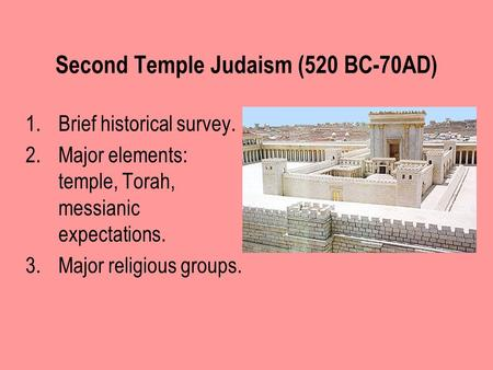 Second Temple Judaism (520 BC-70AD) 1.Brief historical survey. 2.Major elements: temple, Torah, messianic expectations. 3.Major religious groups.