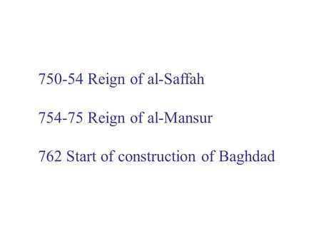 750-54 Reign of al-Saffah 754-75 Reign of al-Mansur 762 Start of construction of Baghdad.