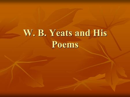 W. B. Yeats and His Poems. William Butler Yeats (1865-1939) An Irish poet, drew wisdom and inspiration from the ancient culture of Ireland. In his later.
