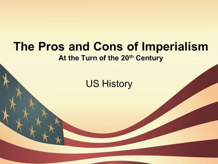 The Pros and Cons of Imperialism At the Turn of the 20 th Century US History.