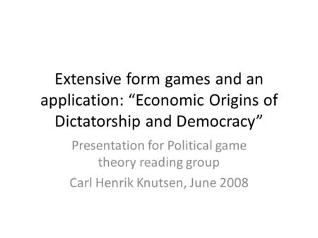 "Extensive form games and an application: ""Economic Origins of Dictatorship and Democracy"" Presentation for Political game theory reading group Carl Henrik."