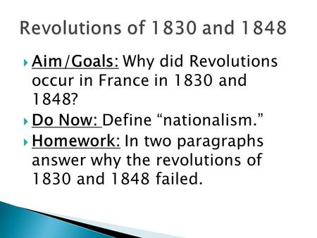 "Revolutions of 1830 and 1848 Aim/Goals: Why did Revolutions occur in France in 1830 and 1848? Do Now: Define ""nationalism."" Homework: In two paragraphs."