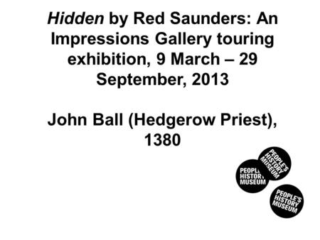 HEDGEROW PRIEST, 1380 Hidden by Red Saunders: An Impressions Gallery touring exhibition, 9 March – 29 September, 2013 John Ball (Hedgerow Priest), 1380.