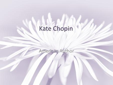 Kate Chopin American Author. Key Facts Life Born 1850 (St. Louis, Missouri, USA) Died 1904 (St. Louis, Missouri, USA) Genre Novel Short Story School (type)
